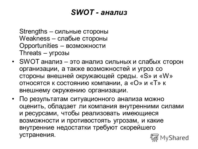 SWOT - анализ Strengths – сильные стороны Weakness – слабые стороны Opportunities – возможности Threats – угрозы SWOT анализ – это анализ сильных и слабых сторон организации, а также возможностей и угроз со стороны внешней окружающей среды. «S» и «W»
