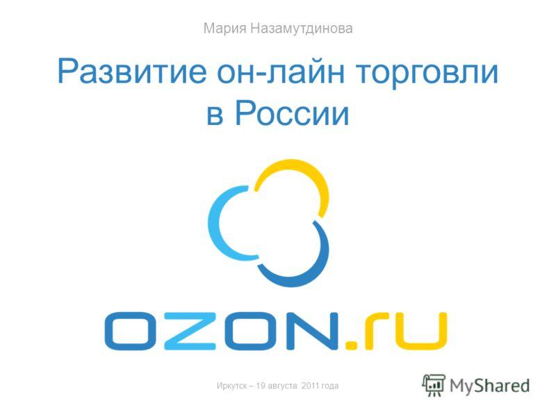 Иркутск – 19 августа 2011 года Развитие он-лайн торговли в России Мария Назамутдинова