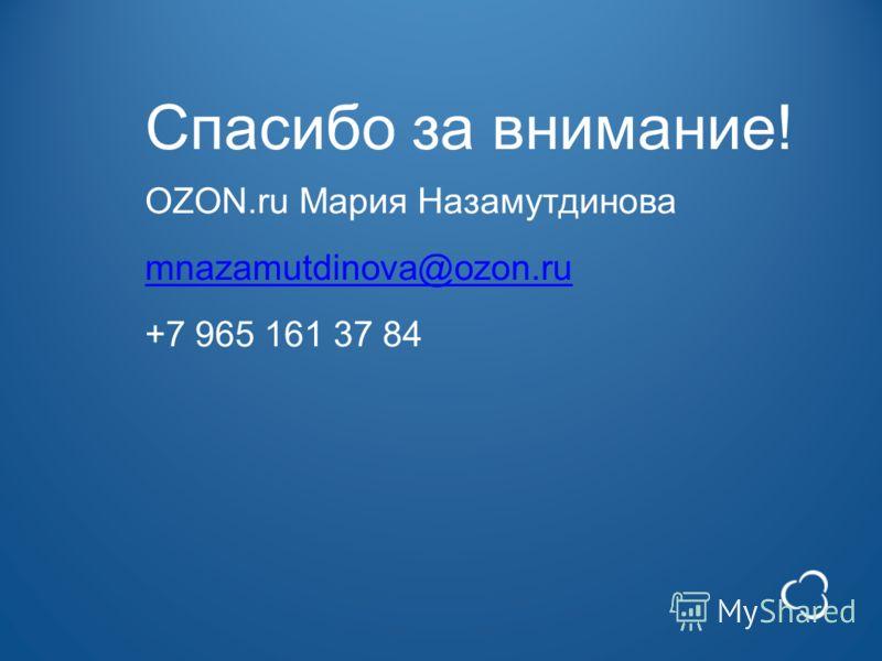 Спасибо за внимание! OZON.ru Мария Назамутдинова mnazamutdinova@ozon.ru +7 965 161 37 84 mnazamutdinova@ozon.ru