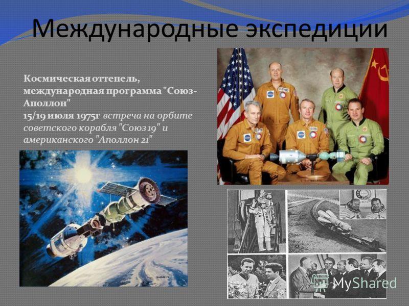 Международные экспедиции Космическая оттепель, международная программа Союз- Аполлон 15/19 июля 1975 г встреча на орбите советского корабля Союз 19 и американского Аполлон 21