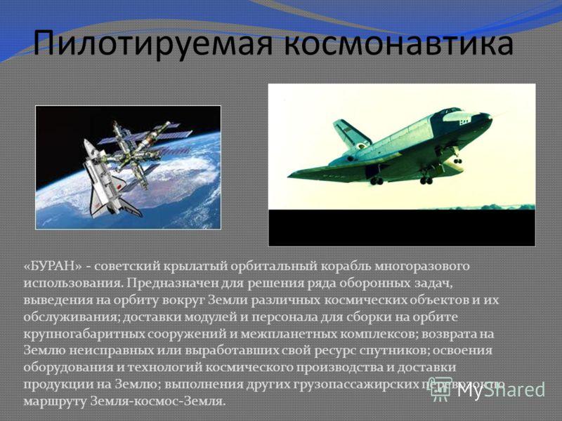 Пилотируемая космонавтика «БУРАН» - советский крылатый орбитальный корабль многоразового использования. Предназначен для решения ряда оборонных задач, выведения на орбиту вокруг Земли различных космических объектов и их обслуживания; доставки модулей