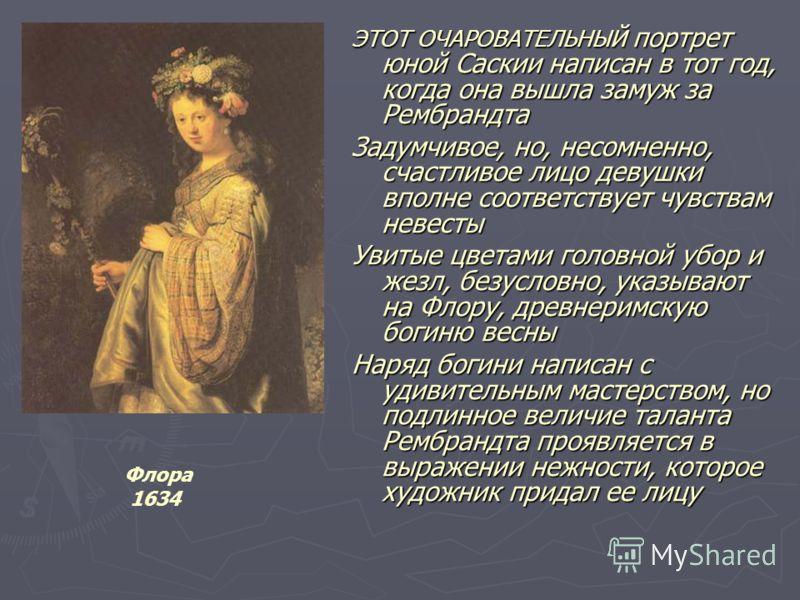 ЭТОТ ОЧАРОВАТЕЛЬНЫЙ портрет юной Саскии написан в тот год, когда она вышла замуж за Рембрандта Задумчивое, но, несомненно, счастливое лицо девушки вполне соответствует чувствам невесты Увитые цветами головной убор и жезл, безусловно, указывают на Фло