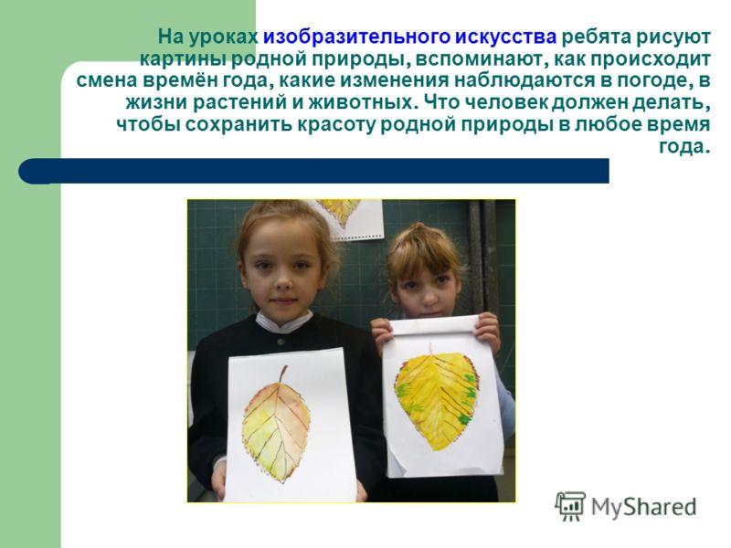 На уроках изобразительного искусства ребята рисуют картины родной природы, вспоминают, как происходит смена времён года, какие изменения наблюдаются в погоде, в жизни растений и животных. Что человек должен делать, чтобы сохранить красоту родной прир