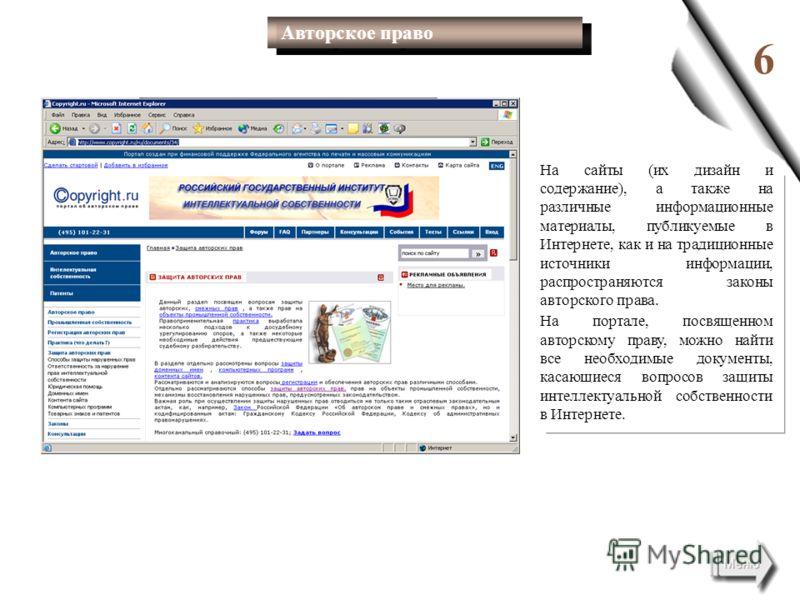 6 На сайты (их дизайн и содержание), а также на различные информационные материалы, публикуемые в Интернете, как и на традиционные источники информации, распространяются законы авторского права. На портале, посвященном авторскому праву, можно найти в