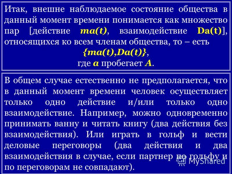 Итак, внешне наблюдаемое состояние общества в данный момент времени понимается как множество пар [действие ma(t), взаимодействие Da(t)], относящихся ко всем членам общества, то – есть {ma(t),Da(t)}, где a пробегает A. В общем случае естественно не пр