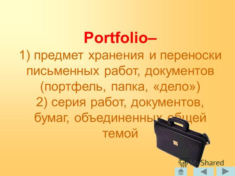 Portfolio– 1) предмет хранения и переноски письменных работ, документов (портфель, папка, «дело») 2) серия работ, документов, бумаг, объединенных общей темой