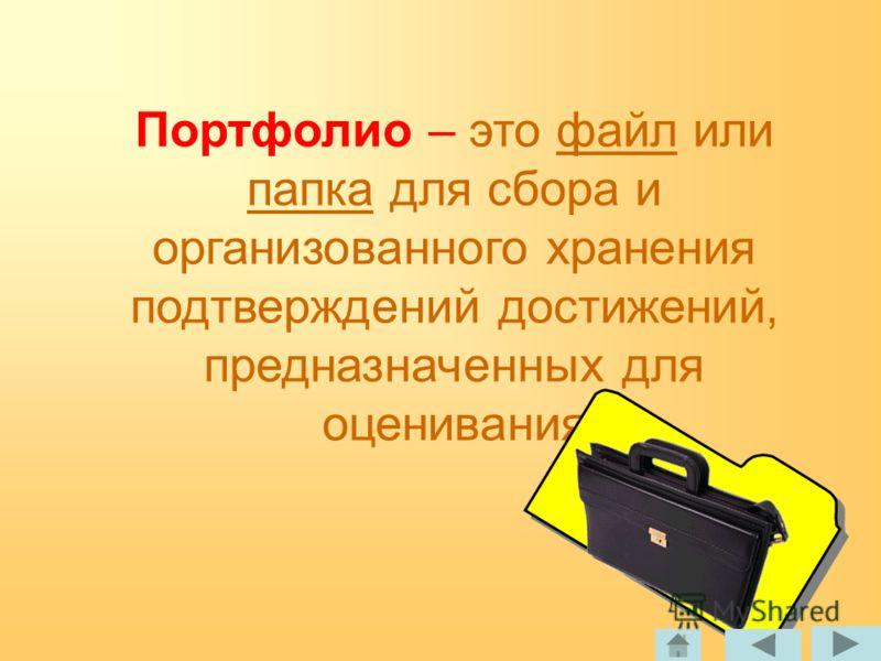 Портфолио – это файл или папка для сбора и организованного хранения подтверждений достижений, предназначенных для оценивания