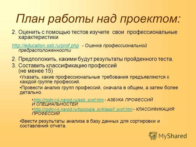 План работы над проектом: 2.Оценить с помощью тестов изучите свои профессиональные характеристики http://education.ssti.ru/prof.phphttp://education.ssti.ru/prof.php - Оценка профессиональной предрасположенности 2.Предположить, какими будут результаты