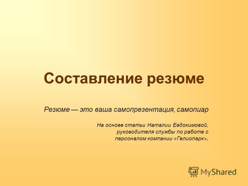 Составление резюме Резюме это ваша самопрезентация, самопиар На основе статьи Наталии Евдокимовой, руководителя службы по работе с персоналом компании «Гелиопарк».