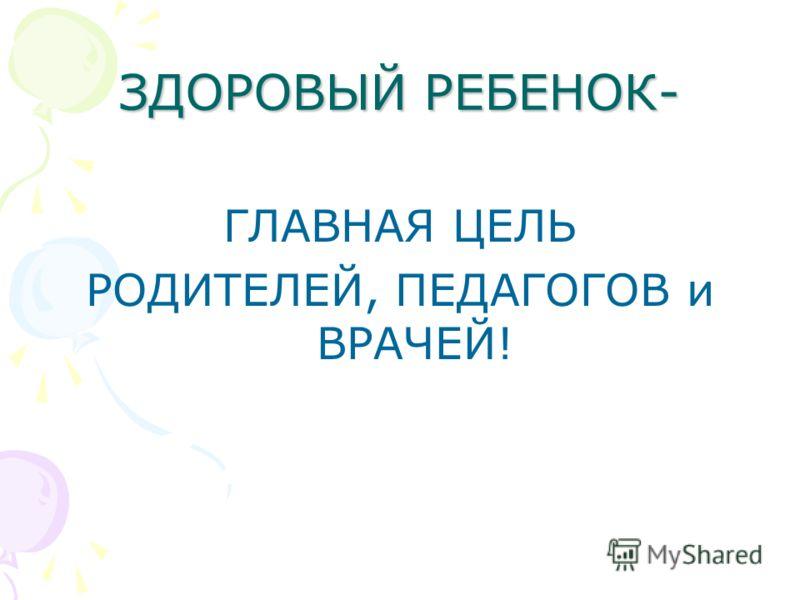 ЗДОРОВЫЙ РЕБЕНОК- ГЛАВНАЯ ЦЕЛЬ РОДИТЕЛЕЙ, ПЕДАГОГОВ и ВРАЧЕЙ!
