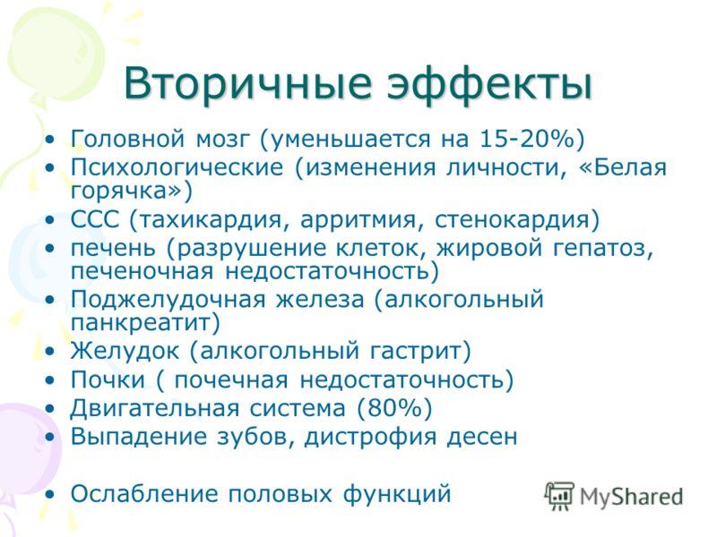 Вторичные эффекты Головной мозг (уменьшается на 15-20%) Психологические (изменения личности, «Белая горячка») ССС (тахикардия, арритмия, стенокардия) печень (разрушение клеток, жировой гепатоз, печеночная недостаточность) Поджелудочная железа (алкого