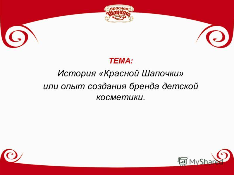 ТЕМА: История «Красной Шапочки» или опыт создания бренда детской косметики.