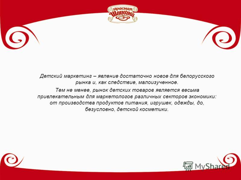 Детский маркетинг – явление достаточно новое для белорусского рынка и, как следствие, малоизученное. Тем не менее, рынок детских товаров является весьма привлекательным для маркетологов различных секторов экономики: от производства продуктов питания,