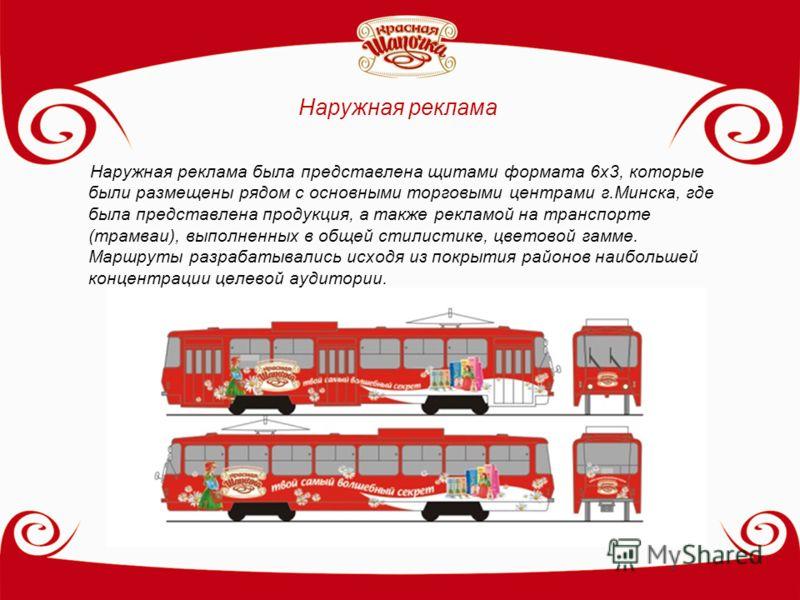 Наружная реклама Наружная реклама была представлена щитами формата 6х3, которые были размещены рядом с основными торговыми центрами г.Минска, где была представлена продукция, а также рекламой на транспорте (трамваи), выполненных в общей стилистике, ц