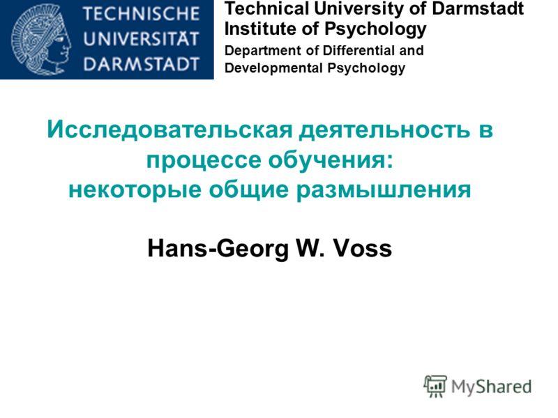 Technical University of Darmstadt Institute of Psychology Department of Differential and Developmental Psychology Исследовательская деятельность в процессе обучения: некоторые общие размышления Hans-Georg W. Voss