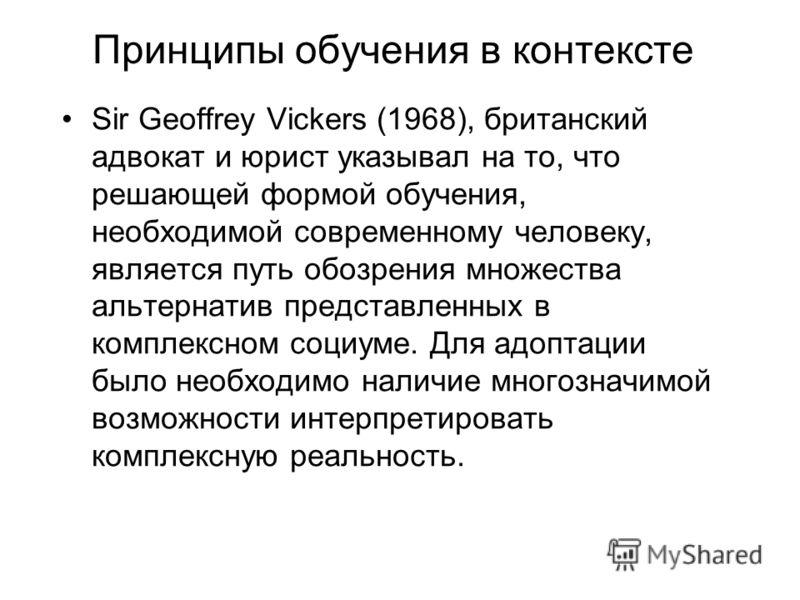 Принципы обучения в контексте Sir Geoffrey Vickers (1968), британский адвокат и юрист указывал на то, что решающей формой обучения, необходимой современному человеку, является путь обозрения множества альтернатив представленных в комплексном социуме.