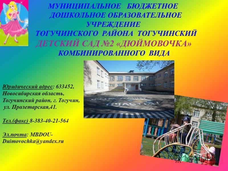МУНИЦИПАЛЬНОЕ БЮДЖЕТНОЕ ДОШКОЛЬНОЕ ОБРАЗОВАТЕЛЬНОЕ УЧРЕЖДЕНИЕ ТОГУЧИНСКОГО РАЙОНА ТОГУЧИНСКИЙ ДЕТСКИЙ САД 2 «ДЮЙМОВОЧКА» КОМБИНИРОВАННОГО ВИДА Юридический адрес: 633452, Новосибирская область, Тогучинский район, г. Тогучин, ул. Пролетарская,41. Тел.(