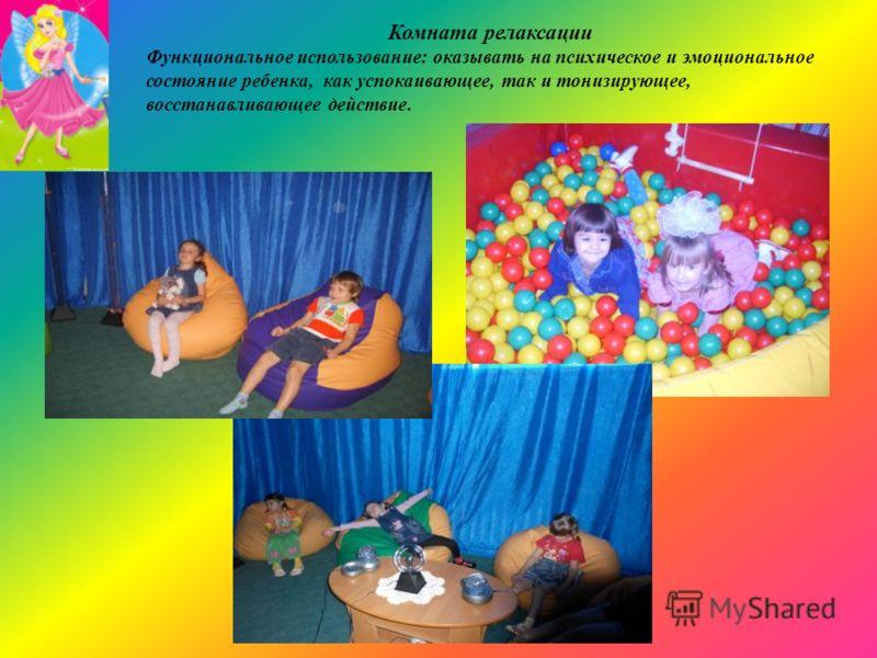 Комната релаксации Функциональное использование: оказывать на психическое и эмоциональное состояние ребенка, как успокаивающее, так и тонизирующее, восстанавливающее действие.