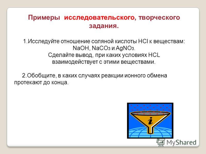 Примеры исследовательского, творческого задания. 1.Исследуйте отношение соляной кислоты HCl к веществам: NaOH, NaCO 3 и AgNO 3. Сделайте вывод, при каких условиях HCL взаимодействует с этими веществами. 2.Обобщите, в каких случаях реакции ионного обм
