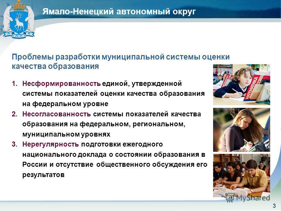 Ямало-Ненецкий автономный округ 3 Проблемы разработки муниципальной системы оценки качества образования 1.Несформированность единой, утвержденной системы показателей оценки качества образования на федеральном уровне 2.Несогласованность системы показа