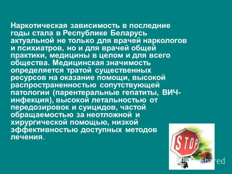 Наркотическая зависимость в последние годы стала в Республике Беларусь актуальной не только для врачей наркологов и психиатров, но и для врачей общей практики, медицины в целом и для всего общества. Медицинская значимость определяется тратой существе