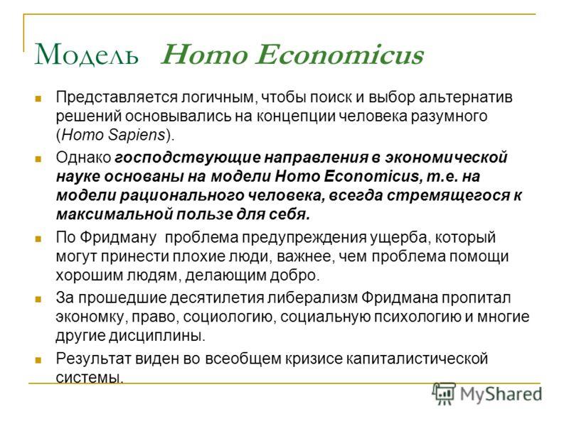 Модель Homo Economicus Представляется логичным, чтобы поиск и выбор альтернатив решений основывались на концепции человека разумного (Homo Sapiens). Однако господствующие направления в экономической науке основаны на модели Homo Economicus, т.е. на м