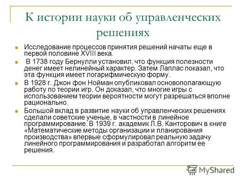 К истории науки об управленческих решениях Исследование процессов принятия решений начаты еще в первой половине XVIII века. В 1738 году Бернулли установил, что функция полезности денег имеет нелинейный характер. Затем Лаплас показал, что эта функция