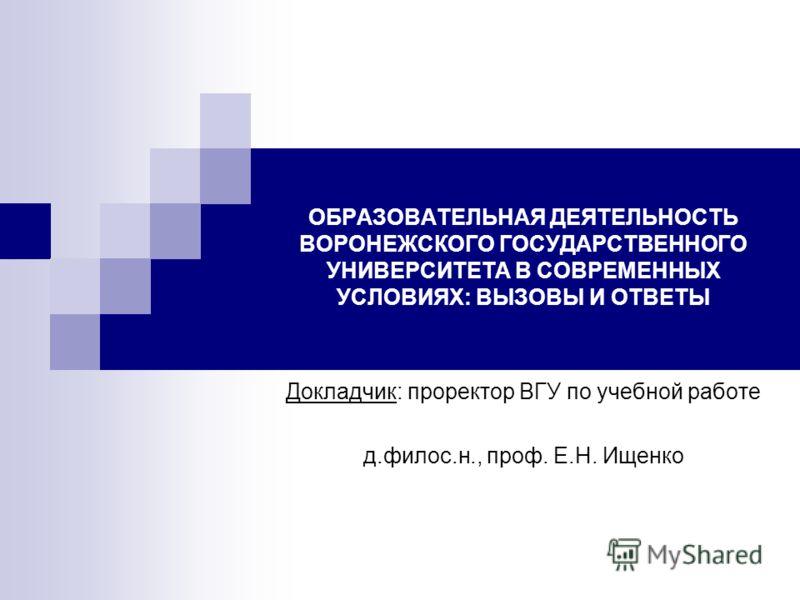 ОБРАЗОВАТЕЛЬНАЯ ДЕЯТЕЛЬНОСТЬ ВОРОНЕЖСКОГО ГОСУДАРСТВЕННОГО УНИВЕРСИТЕТА В СОВРЕМЕННЫХ УСЛОВИЯХ: ВЫЗОВЫ И ОТВЕТЫ Докладчик: проректор ВГУ по учебной работе д.филос.н., проф. Е.Н. Ищенко