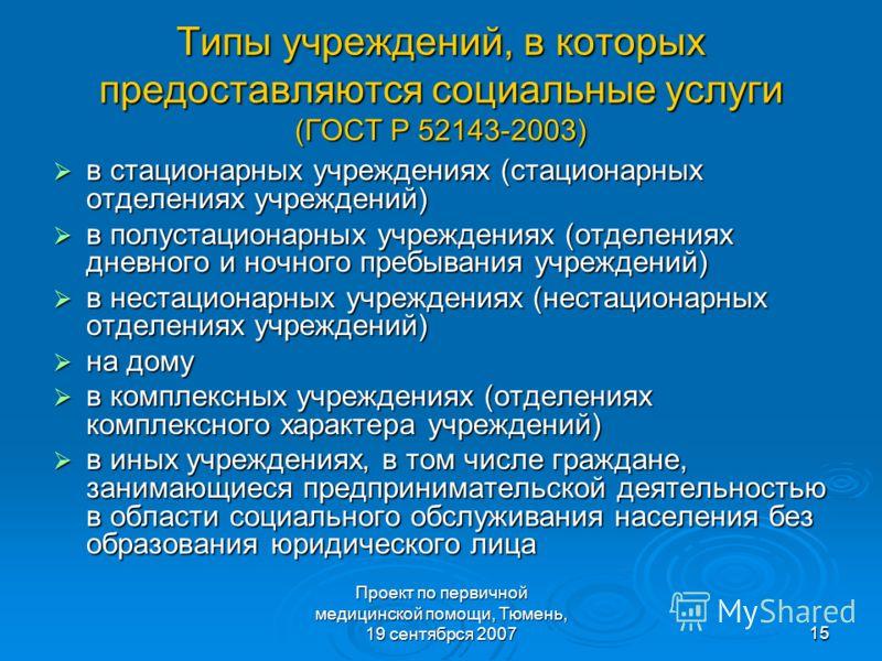 Проект по первичной медицинской помощи, Тюмень, 19 сентябрся 200715 Типы учреждений, в которых предоставляются социальные услуги (ГОСТ Р 52143-2003) в стационарных учреждениях (стационарных отделениях учреждений) в стационарных учреждениях (стационар