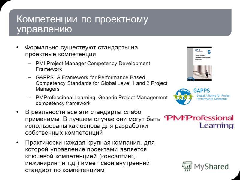 Компетенции по проектному управлению Формально существуют стандарты на проектные компетенции –PMI Project Manager Competency Development Framework –GAPPS. A Framework for Performance Based Competency Standards for Global Level 1 and 2 Project Manager