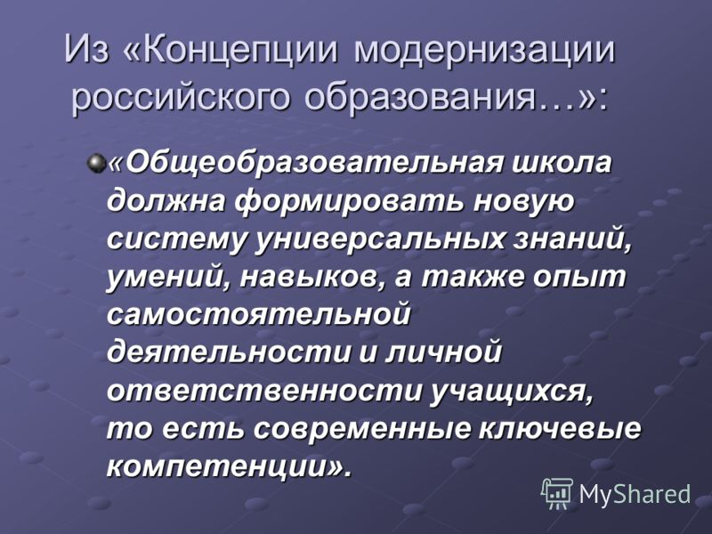 Из «Концепции модернизации российского образования…»: «Общеобразовательная школа должна формировать новую систему универсальных знаний, умений, навыков, а также опыт самостоятельной деятельности и личной ответственности учащихся, то есть современные