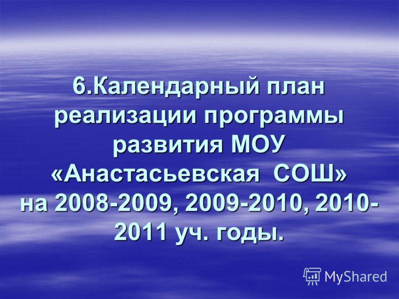 6.Календарный план реализации программы развития МОУ «Анастасьевская СОШ» на 2008-2009, 2009-2010, 2010- 2011 уч. годы.