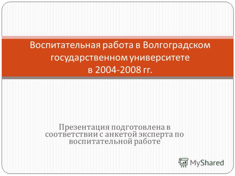 Презентация подготовлена в соответствии с анкетой эксперта по воспитательной работе Воспитательная работа в Волгоградском государственном университете в 2004-2008 гг.