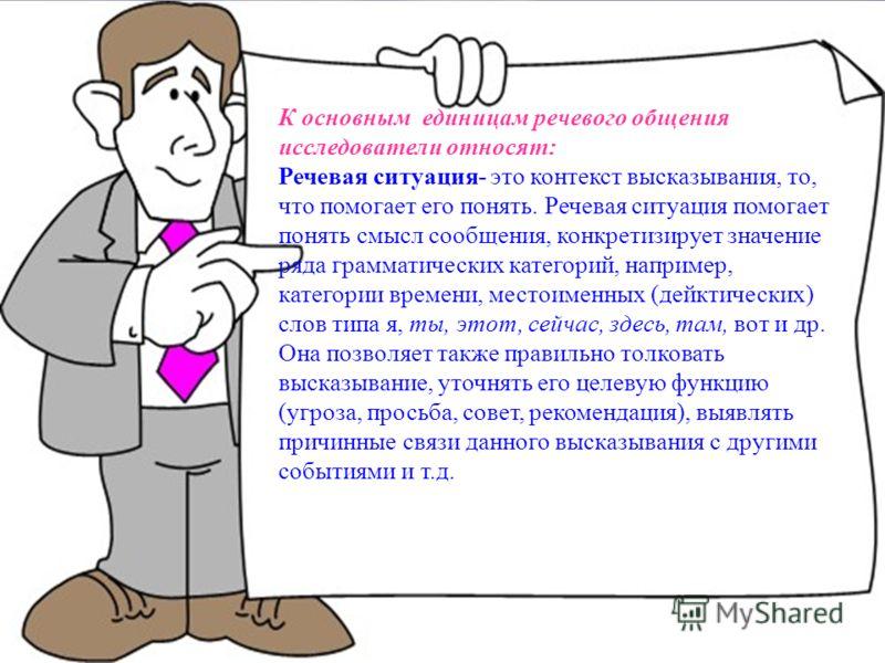 К основным единицам речевого общения исследователи относят: Речевая ситуация- это контекст высказывания, то, что помогает его понять. Речевая ситуация помогает понять смысл сообщения, конкретизирует значение ряда грамматических категорий, например, к