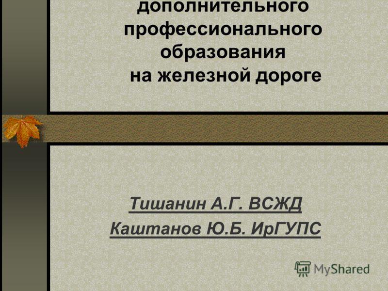 Новая парадигма дополнительного профессионального образования на железной дороге Тишанин А.Г. ВСЖД Каштанов Ю.Б. ИрГУПС