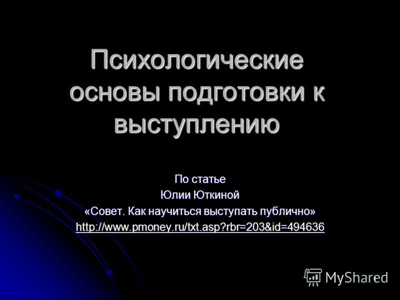 1 Психологические основы подготовки к выступлению По статье Юлии Юткиной «Совет. Как научиться выступать публично» http://www.pmoney.ru/txt.asp?rbr=203&id=494636
