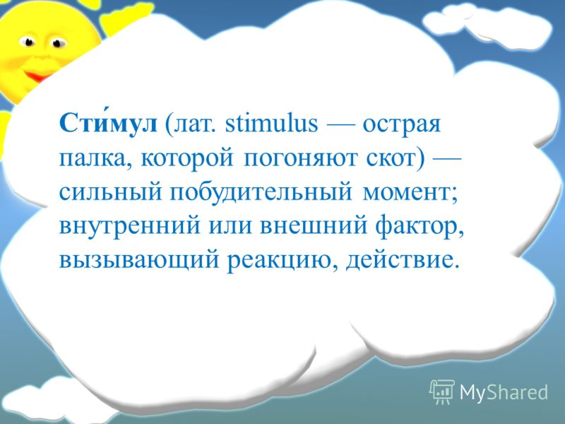 Сти́мул (лат. stimulus острая палка, которой погоняют скот) сильный побудительный момент; внутренний или внешний фактор, вызывающий реакцию, действие.
