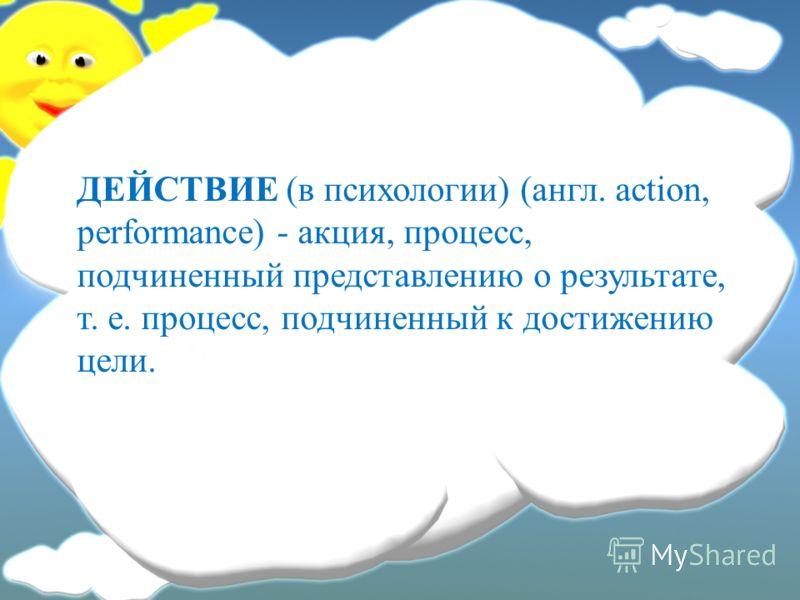 ДЕЙСТВИЕ (в психологии) (англ. action, performance) - акция, процесс, подчиненный представлению о результате, т. е. процесс, подчиненный к достижению цели.
