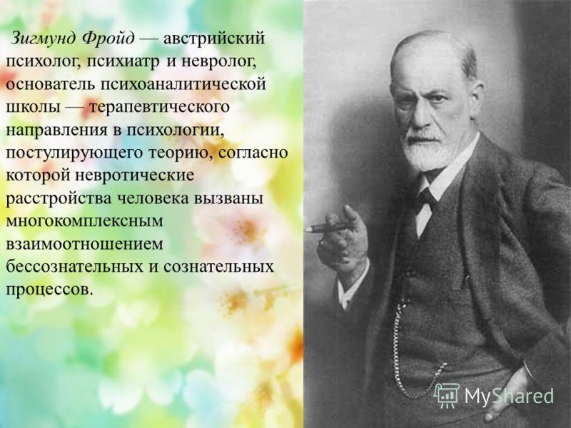 Зигмунд Фройд австрийский психолог, психиатр и невролог, основатель психоаналитической школы терапевтического направления в психологии, постулирующего теорию, согласно которой невротические расстройства человека вызваны многокомплексным взаимоотношен