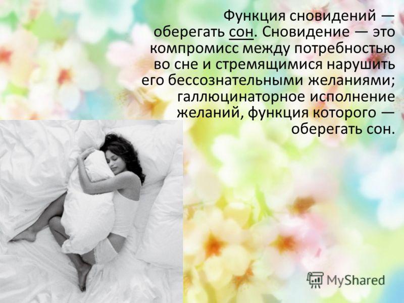 Функция сновидений оберегать сон. Сновидение это компромисс между потребностью во сне и стремящимися нарушить его бессознательными желаниями; галлюцинаторное исполнение желаний, функция которого оберегать сон.