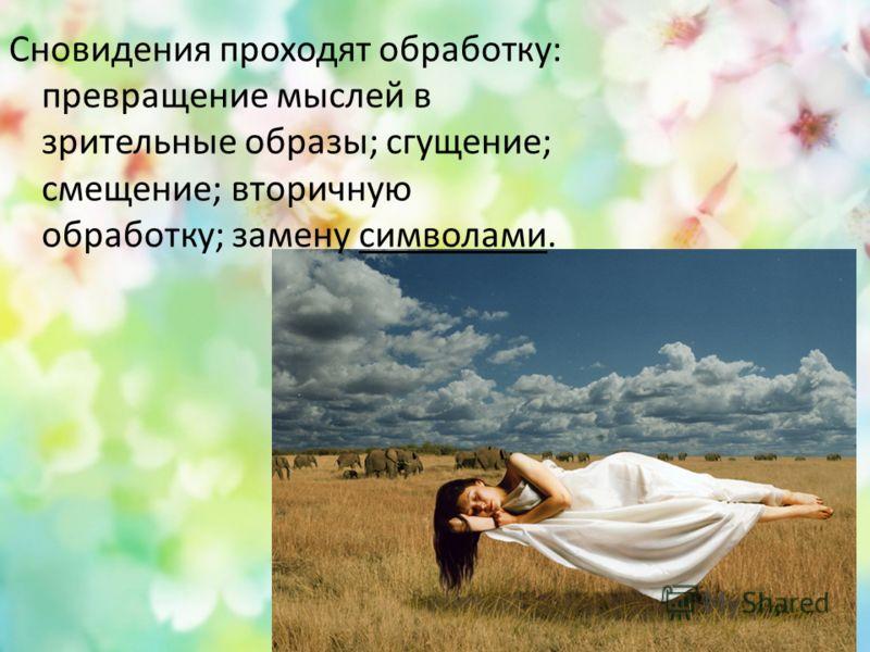 Сновидения проходят обработку: превращение мыслей в зрительные образы; сгущение; смещение; вторичную обработку; замену символами.