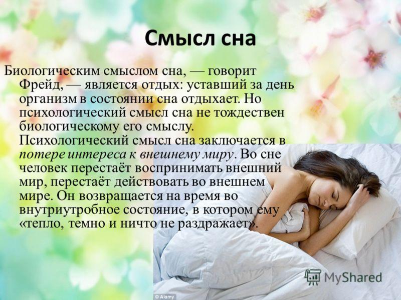 Смысл сна Биологическим смыслом сна, говорит Фрейд, является отдых: уставший за день организм в состоянии сна отдыхает. Но психологический смысл сна не тождествен биологическому его смыслу. Психологический смысл сна заключается в потере интереса к вн