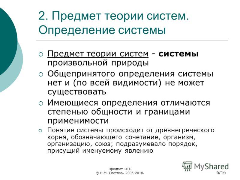 2. Предмет теории систем. Определение системы Предмет теории систем - системы произвольной природы Общепринятого определения системы нет и (по всей видимости) не может существовать Имеющиеся определения отличаются степенью общности и границами примен