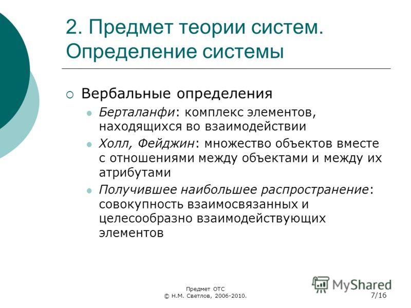 2. Предмет теории систем. Определение системы Вербальные определения Берталанфи: комплекс элементов, находящихся во взаимодействии Холл, Фейджин: множество объектов вместе с отношениями между объектами и между их атрибутами Получившее наибольшее расп