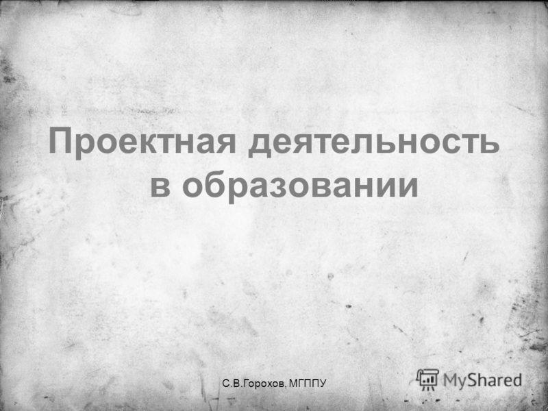 С.В.Горохов, МГППУ Проектная деятельность в образовании