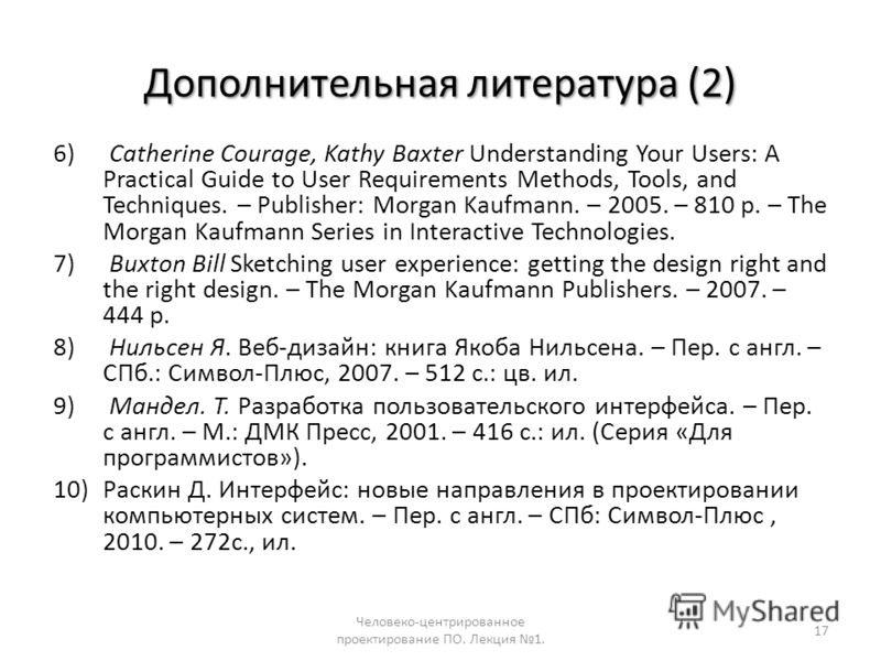 Дополнительная литература (2) 6) Catherine Courage, Kathy Baxter Understanding Your Users: A Practical Guide to User Requirements Methods, Tools, and Techniques. – Publisher: Morgan Kaufmann. – 2005. – 810 p. – The Morgan Kaufmann Series in Interacti