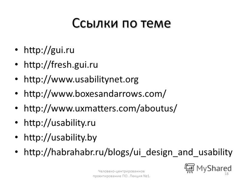 Ссылки по теме http://gui.ru http://fresh.gui.ru http://www.usabilitynet.org http://www.boxesandarrows.com/ http://www.uxmatters.com/aboutus/ http://usability.ru http://usability.by http://habrahabr.ru/blogs/ui_design_and_usability Человеко-центриров
