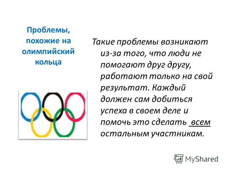 Проблемы, похожие на олимпийский кольца Такие проблемы возникают из-за того, что люди не помогают друг другу, работают только на свой результат. Каждый должен сам добиться успеха в своем деле и помочь это сделать всем остальным участникам.