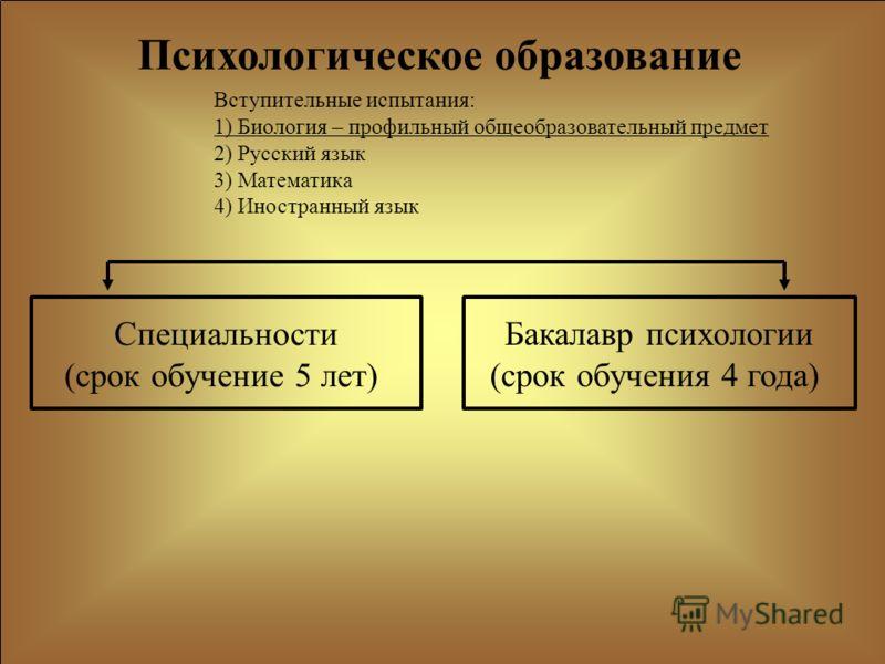 Специальности (срок обучение 5 лет) Бакалавр психологии (срок обучения 4 года) Психологическое образование Вступительные испытания: 1) Биология – профильный общеобразовательный предмет 2) Русский язык 3) Математика 4) Иностранный язык