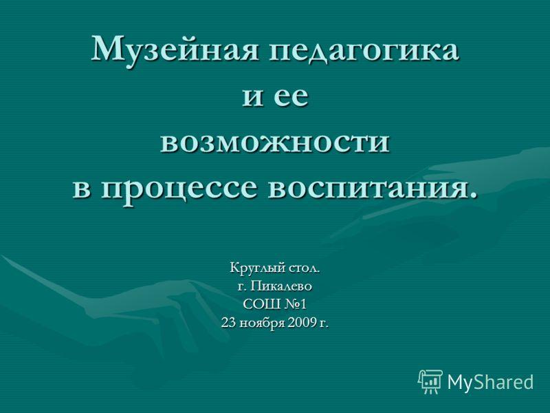 Музейная педагогика и ее возможности в процессе воспитания. Круглый стол. г. Пикалево СОШ 1 23 ноября 2009 г.